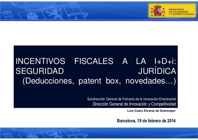 INCENTIVOS FISCALES A LA I+D+i: SEGURIDAD JURÍDICA (Deducciones, patent box, novedades…) Subdirección General de Fomento d...