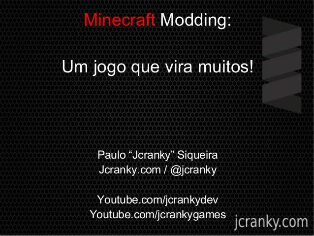 """Minecraft Modding: Um jogo que vira muitos! Paulo """"Jcranky"""" Siqueira Jcranky.com / @jcranky Youtube.com/jcrankydev Youtube..."""