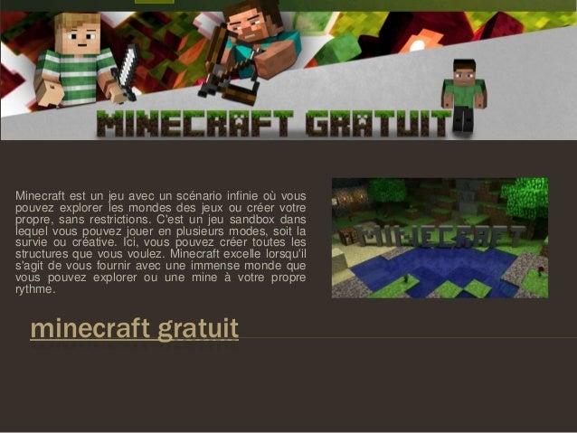 minecraft gratuit Minecraft est un jeu avec un scénario infinie où vous pouvez explorer les mondes des jeux ou créer votre...