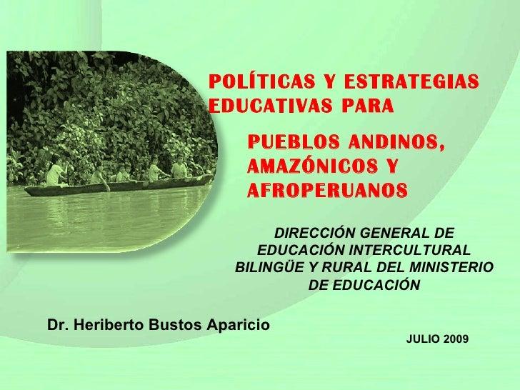 POLÍTICAS Y ES TRATEGIAS EDUCATIVAS PARA Dr. Heriberto Bustos Aparicio JULIO 2009 PUEBLOS ANDINOS, AMAZÓNICOS Y AFROPERUAN...