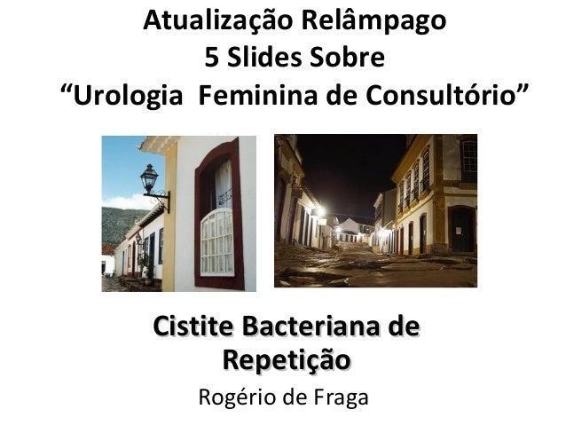 """Atualização Relâmpago 5 Slides Sobre """"Urologia Feminina de Consultório"""" Cistite Bacteriana deCistite Bacteriana de Repetiç..."""