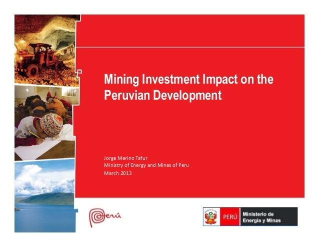 Mining Investment Impact on thePeruvian DevelopmentJorge Merino TafurMinistry of Energy and Mines of PeruMarch 2013