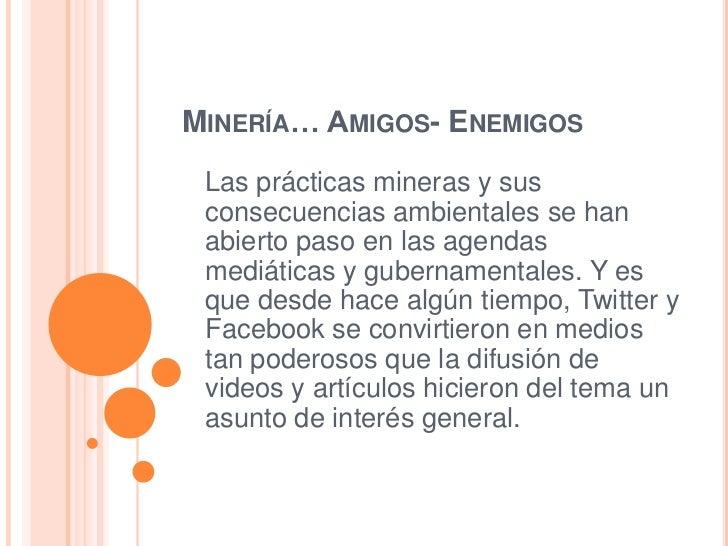 MINERÍA… AMIGOS- ENEMIGOS Las prácticas mineras y sus consecuencias ambientales se han abierto paso en las agendas mediáti...
