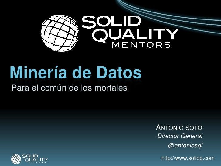 Minería de Datos<br />Para el común de los mortales<br />Antonio soto<br />Director General<br />@antoniosql<br />
