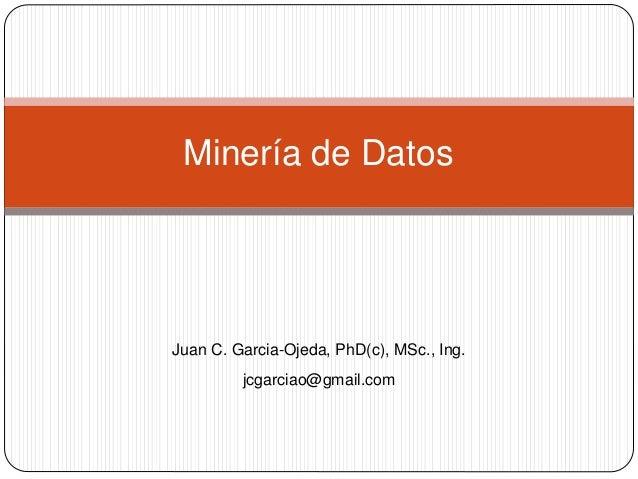 Minería de Datos Juan C. Garcia-Ojeda, PhD(c), MSc., Ing. jcgarciao@gmail.com