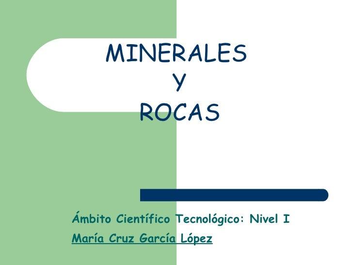 MINERALES  Y  ROCAS Ámbito Científico Tecnológico: Nivel I María Cruz García López