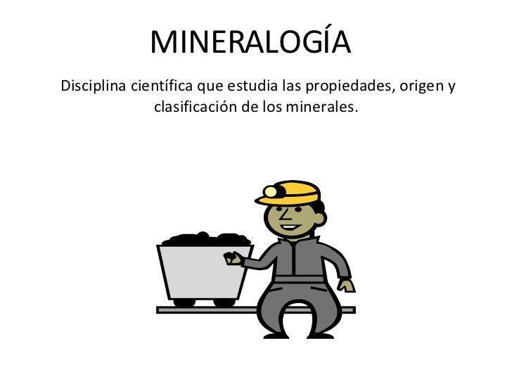 MINERALOGÍA Disciplina científica que estudia las propiedades, origen y clasificación de los minerales.