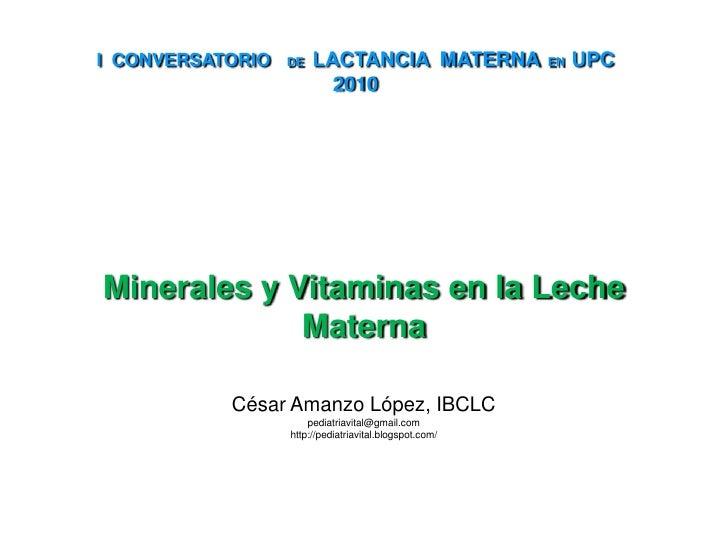 I  CONVERSATORIO DE  LACTANCIA  MATERNA  EN  UPC 2010<br />Minerales y Vitaminas en la Leche Materna<br />César Amanzo Lóp...
