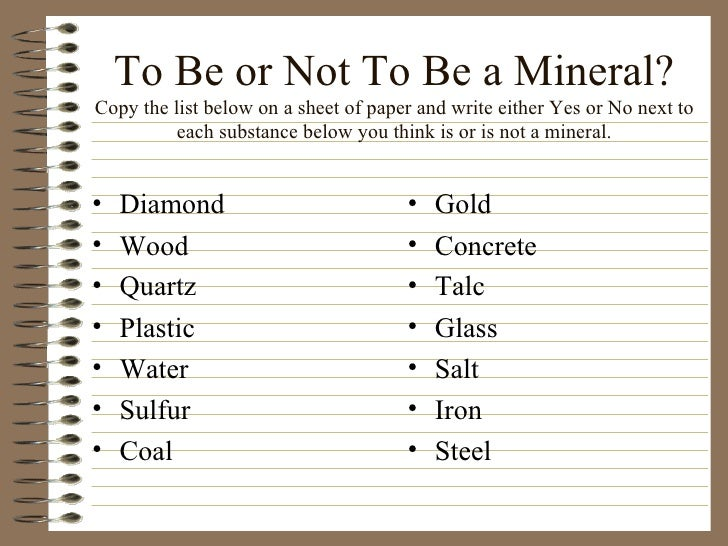 To Be or Not To Be a Mineral? Copy the list below on a sheet of paper and write either Yes or No next to each substance be...