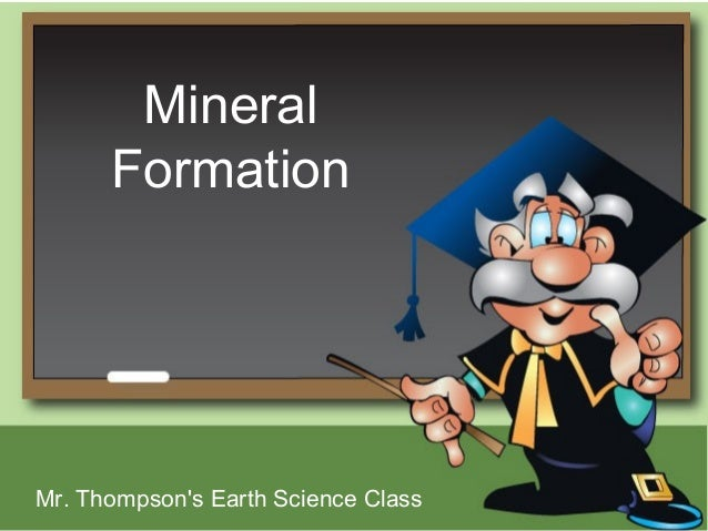 Mineral      FormationMr. Thompsons Earth Science Class