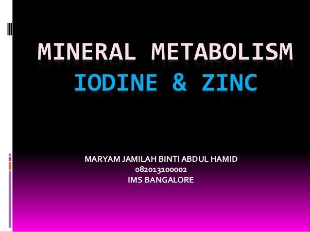 MINERAL METABOLISM IODINE & ZINC MARYAM JAMILAH BINTI ABDUL HAMID 082013100002 IMS BANGALORE