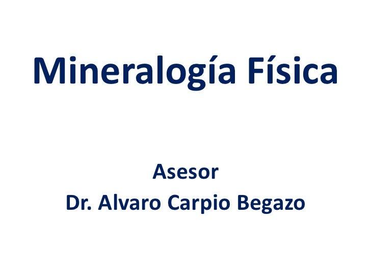 Mineralogía Física          Asesor Dr. Alvaro Carpio Begazo
