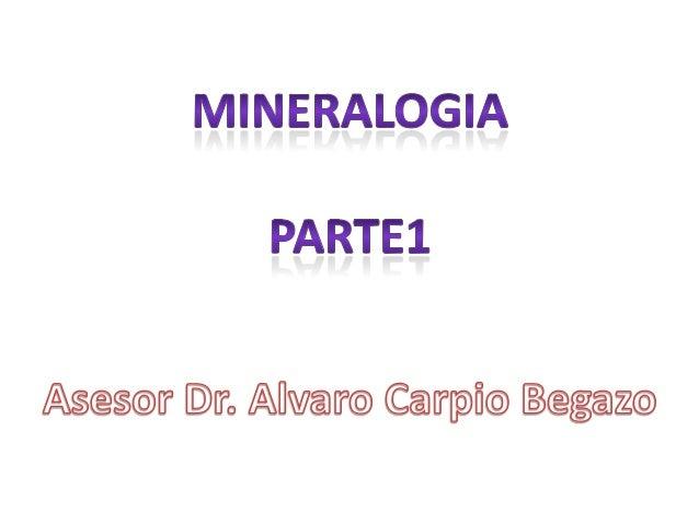 -Mineralogía: Ciencia que estudia los minerales, su compocición ,estructura cristalina,propiedades fisicas y quimicas, gén...