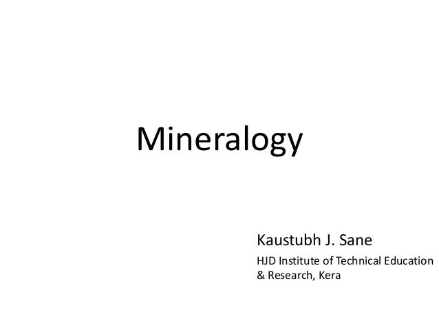 Mineralogy Kaustubh J. Sane HJD Institute of Technical Education & Research, Kera