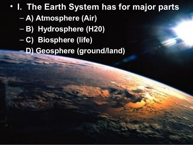 • I. The Earth System has for major parts – A) Atmosphere (Air) – B) Hydrosphere (H20) – C) Biosphere (life) – D) Geospher...