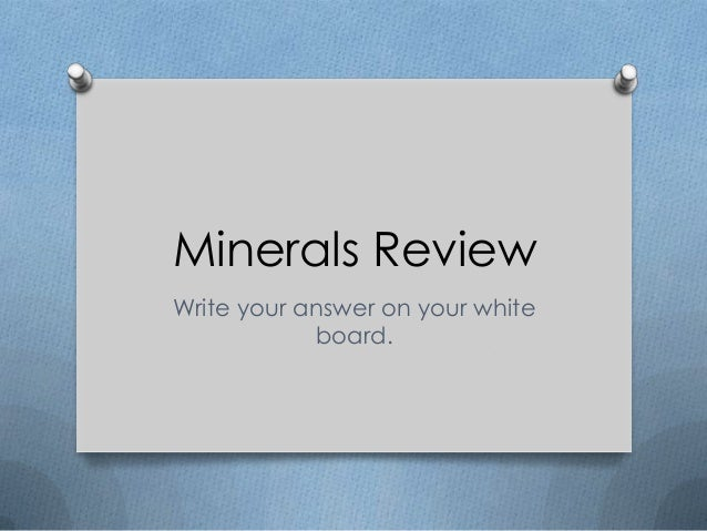 Minerals Review Write your answer on your white board.
