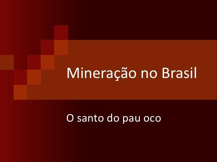 Mineração no Brasil O santo do pau oco