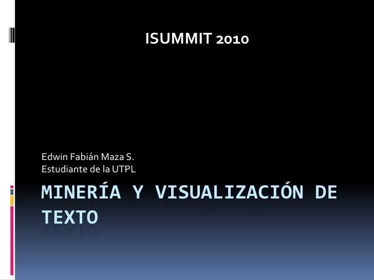 MINERÍA Y VISUALIZACIÓN DE TEXTO<br />Edwin Fabián Maza S.<br />Estudiante de la UTPL<br />ISUMMIT 2010<br />