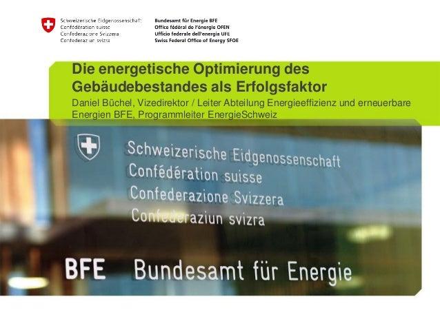 Die energetische Optimierung desGebäudebestandes als ErfolgsfaktorDaniel Büchel, Vizedirektor / Leiter Abteilung Energieef...