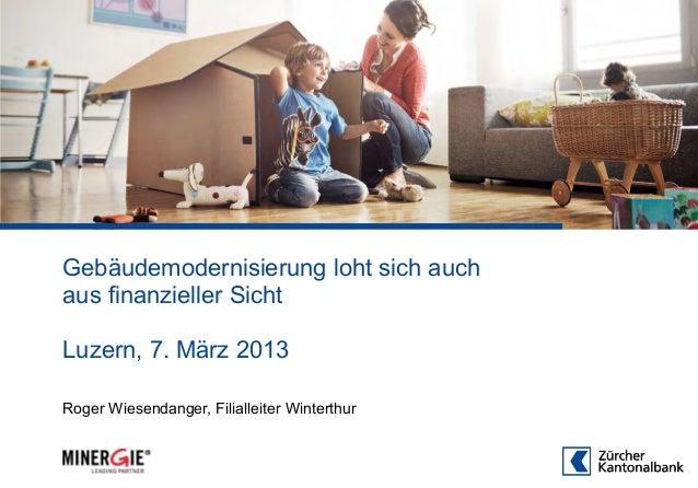 Gebäudemodernisierung loht sich auchaus finanzieller SichtLuzern, 7. März 2013Roger Wiesendanger, Filialleiter Winterthur