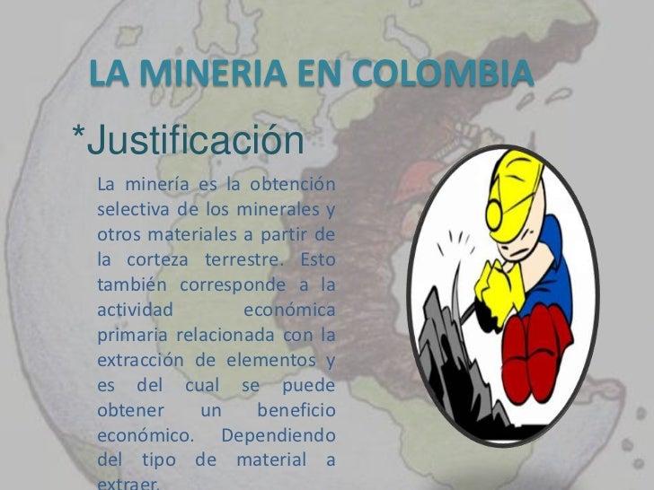 LA MINERIA EN COLOMBIA*Justificación La minería es la obtención selectiva de los minerales y otros materiales a partir de ...