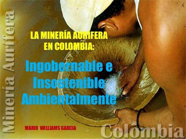 LA MINERÍA AURÍFERA EN COLOMBIA: Ingobernable e Insostenible Ambientalmente MARIO WILLIAMS GARCIA