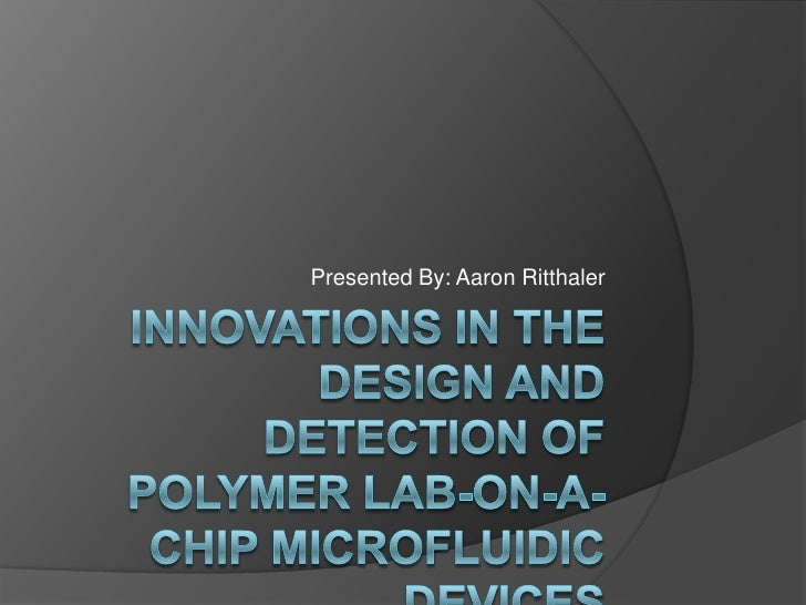 Innovations in the Design and Detection of Polymer Lab-on-a-chip Microfluidic Devices<br />Presented By: Aaron Ritthaler<b...