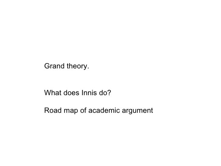Grand theory. What does Innis do? Road map of academic argument