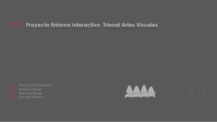 ::::::        Proyecto Entorno Interactivo Trienal Artes Visuales :::::::               Francisca Chamorro           Natal...