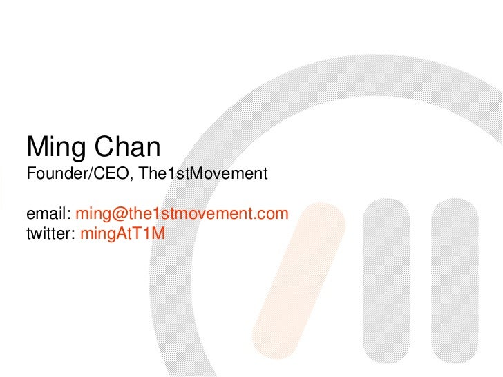 Ming Chan<br />Founder/CEO, The1stMovement<br />email: ming@the1stmovement.com<br />twitter: mingAtT1M<br />