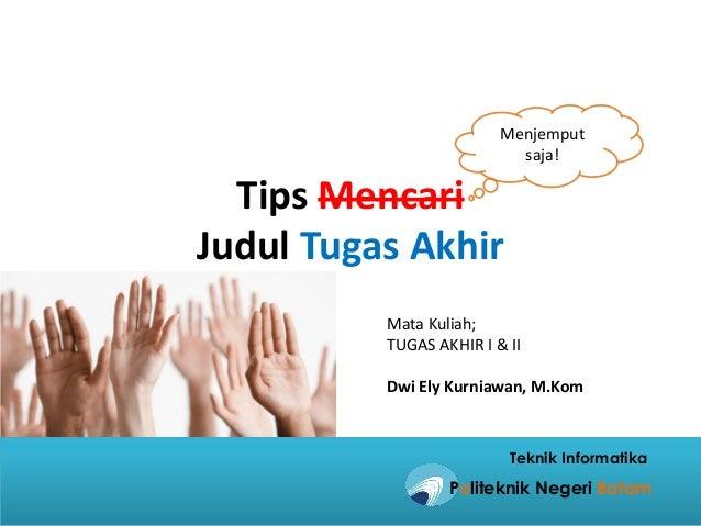 Tips Mencari Judul Tugas Akhir Menjemput saja! Mata Kuliah; TUGAS AKHIR I & II Dwi Ely Kurniawan, M.Kom Politeknik Negeri ...