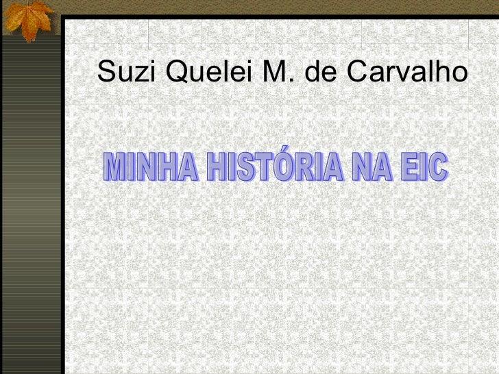 Suzi Quelei M. de Carvalho MINHA HISTÓRIA NA EIC
