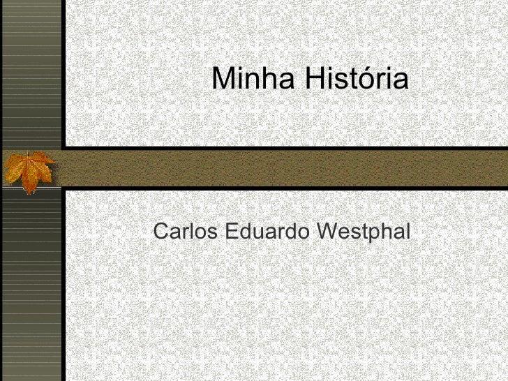 Minha História Carlos Eduardo Westphal