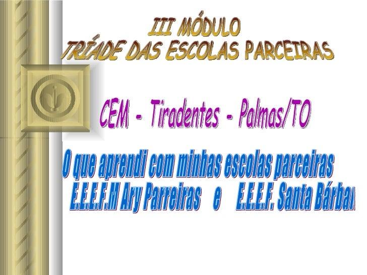 III MÓDULO  TRÍADE DAS ESCOLAS PARCEIRAS O que aprendi com minhas escolas parceiras E.E.E.F.M Ary Parreiras  e  E.E.E.F. S...