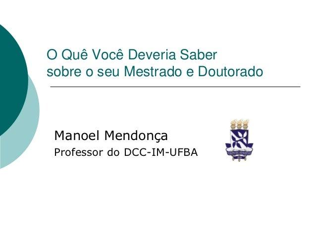 O Quê Você Deveria Sabersobre o seu Mestrado e Doutorado Manoel Mendonça Professor do DCC-IM-UFBA