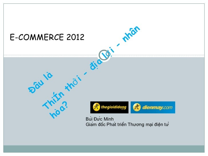 Đâu là Thiên thời - địa lợi - nhân hòa? Bùi Đức Minh Giám đốc Phát triển Thương mại điện tử E-COMMERCE 2012