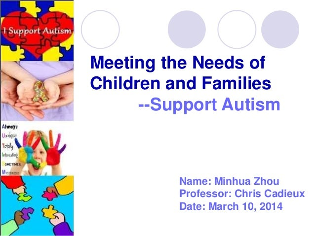 Meeting the Needs of Children and Families --Support Autism Name: Minhua Zhou Professor: Chris Cadieux Date: March 10, 2014