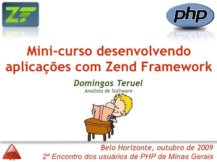 Mini-curso desenvolvendo aplicações com Zend Framework              Domingos Teruel                 Analista de Software  ...
