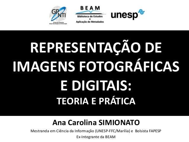 REPRESENTAÇÃO DEIMAGENS FOTOGRÁFICASE DIGITAIS:TEORIA E PRÁTICAAna Carolina SIMIONATOMestranda em Ciência da Informação (U...