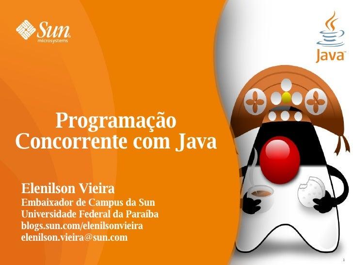 Programação Concorrente com Java  Elenilson Vieira Embaixador de Campus da Sun Universidade Federal da Paraíba blogs.sun.c...