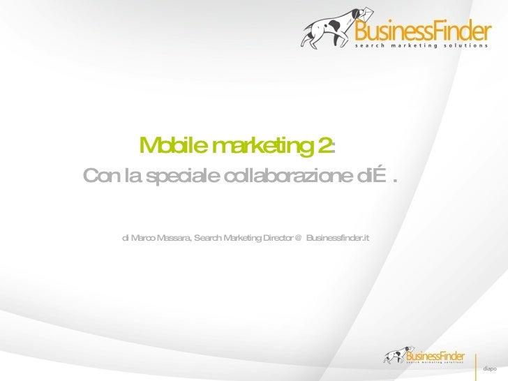 Mobile marketing 2: Con la speciale collaborazione di… .      di Marco Massara, Search Marketing Director @ Businessfinder...