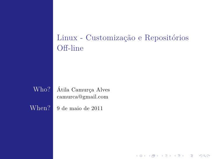 Linux - Customização e Repositórios        Off-line Who? Átila Camurça Alves        camurca@gmail.comWhen? 9 de maio de 2011