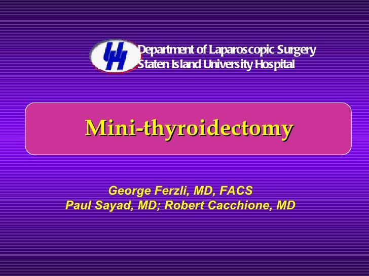 Mini-thyroidectomy George Ferzli, MD, FACS Paul Sayad, MD; Robert Cacchione, MD Department of Laparoscopic Surgery Staten ...
