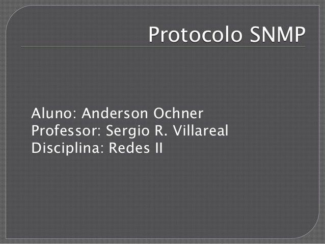 Protocolo SNMP Aluno: Anderson Ochner Professor: Sergio R. Villareal Disciplina: Redes II