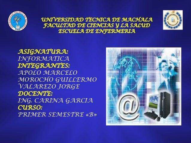 UNIVERSIDAD TECNICA DE MACHALA FACULTAD DE CIENCIAS Y LA SALUD ESCUELA DE ENFERMERIA  ASIGNATURA: INFORMATICA INTEGRANTES:...