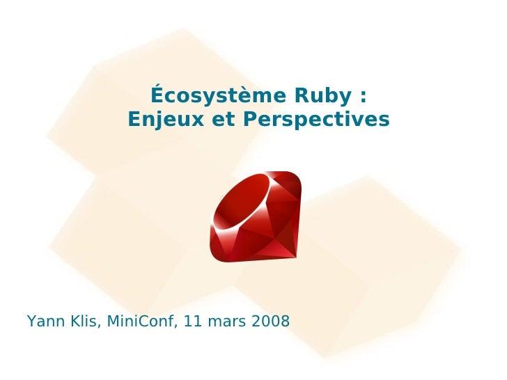 Écosystème Ruby :             Enjeux et Perspectives     Yann Klis, MiniConf, 11 mars 2008