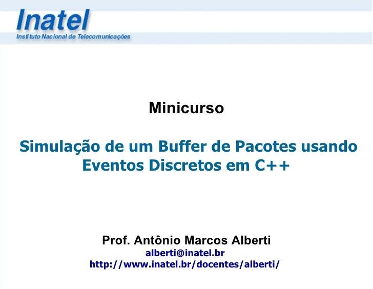 Minicurso   Simulação de um Buffer de Pacotes usando Eventos Discretos em C++ Prof. Antônio Marcos Alberti [email_address]...