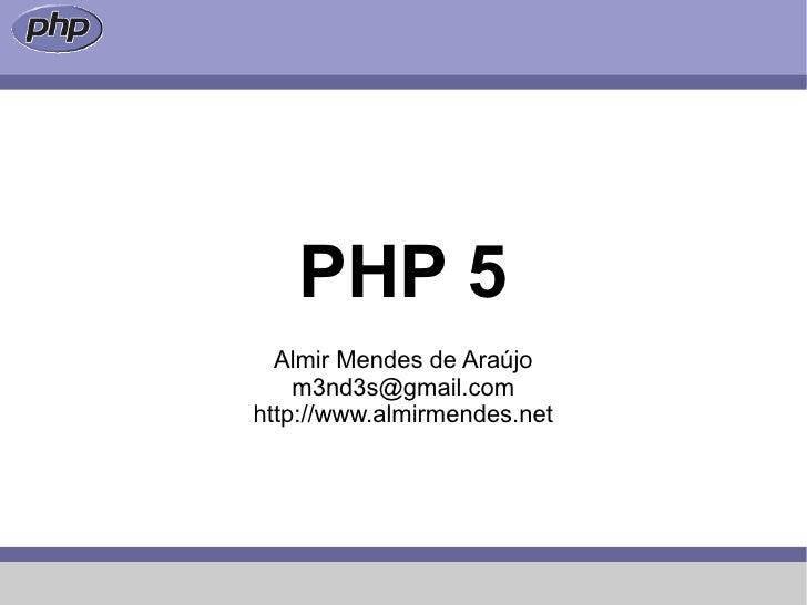 PHP 5   Almir Mendes de Araújo     m3nd3s@gmail.com http://www.almirmendes.net