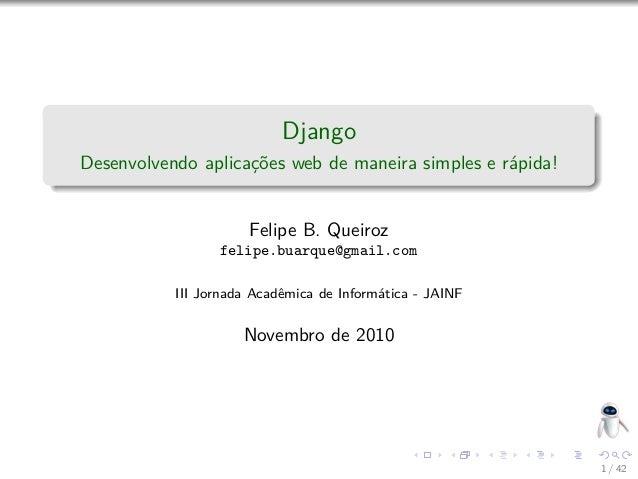 Django Desenvolvendo aplicações web de maneira simples e rápida! Felipe B. Queiroz felipe.buarque@gmail.com III Jornada Ac...
