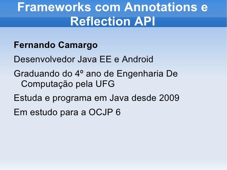Frameworks com Annotations e       Reflection APIFernando CamargoDesenvolvedor Java EE e AndroidGraduando do 4º ano de Eng...